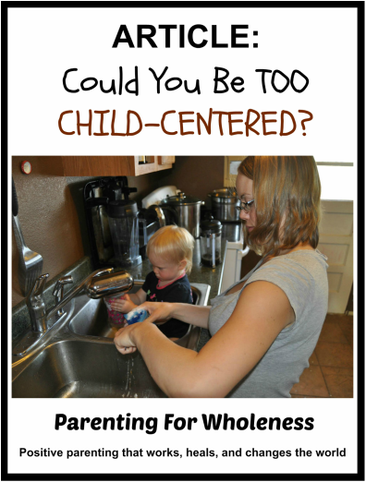 Article: Could You Be TOO Child-Centered? by Eliane of Parenting For Wholeness ~ Positive parenting that works, heals, and changes the world.